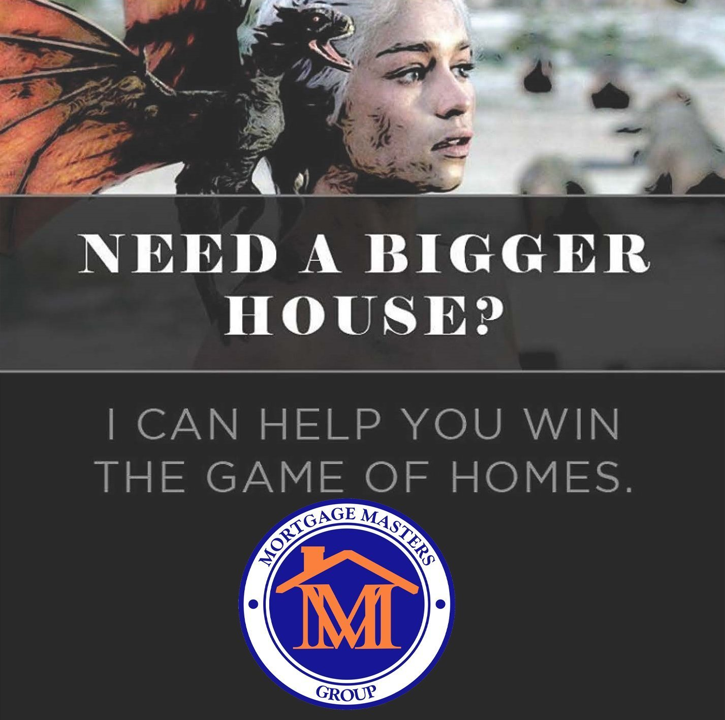 Game of Thrones inspired graphic with the words... Need a bigger house? I can help you win the game of Homes. Mortgage Masters Groups.